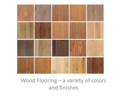 Wood Flooring – a variety of colors and finishes.