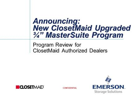 "CONFIDENTIAL Announcing: New ClosetMaid Upgraded ¾"" MasterSuite Program Program Review for ClosetMaid Authorized Dealers."