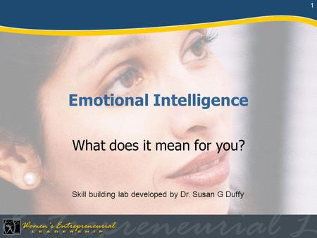 1 Emotional Intelligence What does it mean for you? Skill building lab developed by Dr. Susan G Duffy.