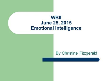 WBII June 25, 2015 Emotional Intelligence By Christine Fitzgerald.