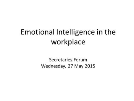 Emotional Intelligence in the workplace Secretaries Forum Wednesday, 27 May 2015.