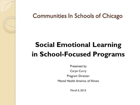 Communities In Schools of Chicago Social Emotional Learning in School-Focused Programs Presented by Caryn Curry Program Director Mental Health America.