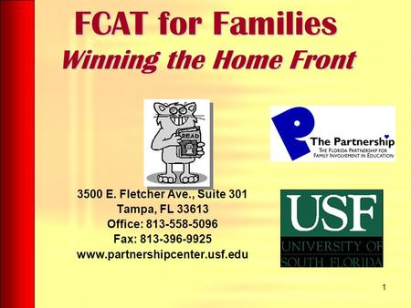 1 FCAT for Families Winning the Home Front 3500 E. Fletcher Ave., Suite 301 Tampa, FL 33613 Office: 813-558-5096 Fax: 813-396-9925 www.partnershipcenter.usf.edu.