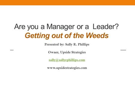 Are you a Manager or a Leader? Getting out of the Weeds Presented by: Sally R. Phillips Owner, Upside Strategies