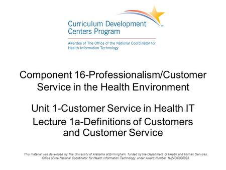 Component 16-Professionalism/Customer Service in the Health Environment Unit 1-Customer Service in Health IT Lecture 1a-Definitions of Customers and Customer.