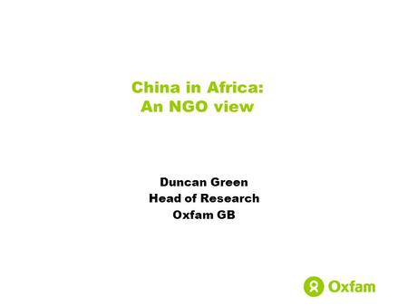 China in Africa: An NGO view Duncan Green Head of Research Oxfam GB.