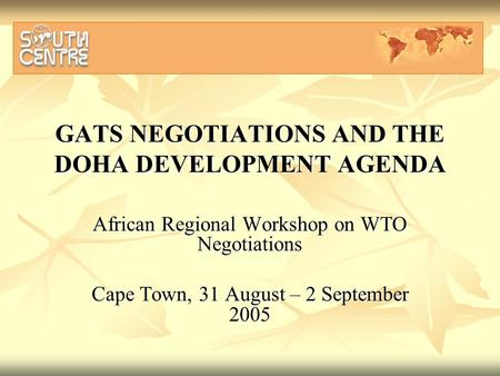 GATS NEGOTIATIONS AND THE DOHA DEVELOPMENT AGENDA African Regional Workshop on WTO Negotiations Cape Town, 31 August – 2 September 2005.