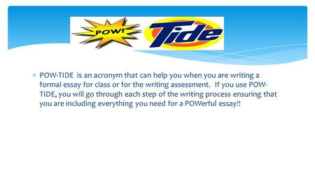  POW-TIDE is an acronym that can help you when you are writing a formal essay for class or for the writing assessment. If you use POW- TIDE, you will.