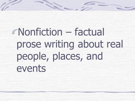 Nonfiction – factual prose writing about real people, places, and events.