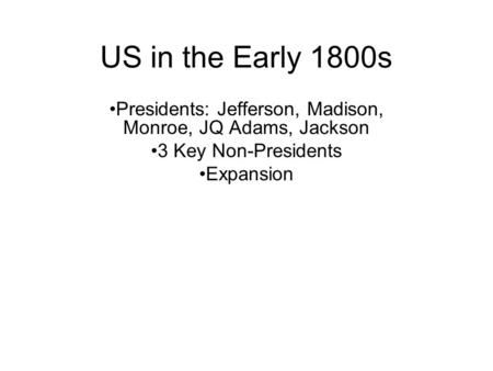 US in the Early 1800s Presidents: Jefferson, Madison, Monroe, JQ Adams, Jackson 3 Key Non-Presidents Expansion.