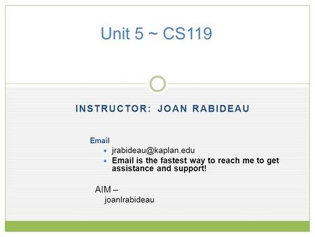 INSTRUCTOR: JOAN RABIDEAU Unit 5 ~ CS119   is the fastest way to reach me to get assistance and support! AIM – joanlrabideau.