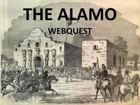 THE ALAMO WEBQUEST. Introduction Questions What two forces fought in the Alamo? Who were the leaders of each army? Explain why Mexico wanted the republic.