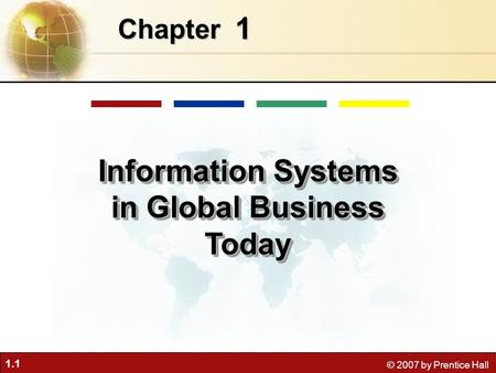 1.1 © 2007 by Prentice Hall 1 Chapter Information Systems in Global Business Today.