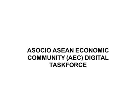 ASOCIO ASEAN ECONOMIC COMMUNITY (AEC) DIGITAL TASKFORCE.