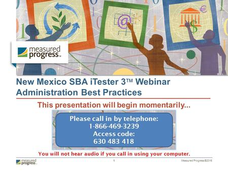 Measured Progress ©2015 1 New Mexico SBA iTester 3  Webinar Administration Best Practices This presentation will begin momentarily... Please call in by.