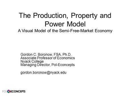 The Production, Property and Power Model A Visual Model of the Semi-Free-Market Economy Gordon C. Boronow, FSA, Ph.D. Associate Professor of Economics.