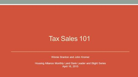 Tax Sales 101 Winnie Branton and John Kromer Housing Alliance Monthly Land Bank Leader and Blight Series April 16, 2015.