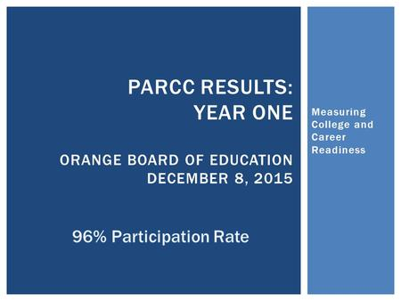 Measuring College and Career Readiness PARCC RESULTS: YEAR ONE ORANGE BOARD OF EDUCATION DECEMBER 8, 2015.