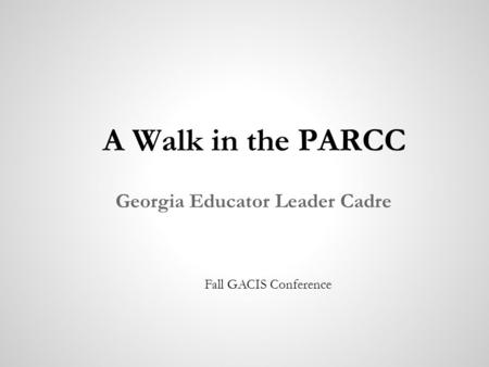 A Walk in the PARCC Georgia Educator Leader Cadre Fall GACIS Conference.