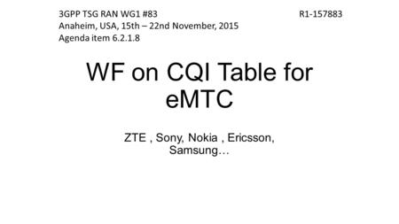 WF on CQI Table for eMTC ZTE, Sony, Nokia, Ericsson, Samsung… R1-1578833GPP TSG RAN WG1 #83 Anaheim, USA, 15th – 22nd November, 2015 Agenda item 6.2.1.8.