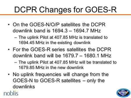 DCPR Changes for GOES-R On the GOES-N/O/P satellites the DCPR downlink band is 1694.3 – 1694.7 MHz –The uplink Pilot at 407.85 MHz is translated to 1694.45.