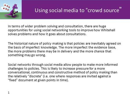 "1 Using social media to "" crowd source "" In terms of wider problem solving and consultation, there are huge opportunities for using social networking tools."