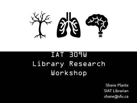 IAT 309W Library Research Workshop Shane Plante SIAT Librarian