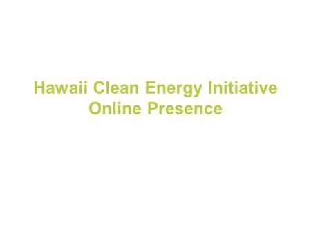"Hawaii Clean Energy Initiative Online Presence. Social Media Best Practices Leverage Networks Generate ""noise"" Influence Search Expand Reach."