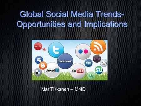 Global Social Media Trends- Opportunities and Implications MariTikkanen – M4ID.