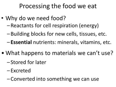 Processing the food we eat Why do we need food? –Reactants for cell respiration (energy) –Building blocks for new cells, tissues, etc. –Essential nutrients: