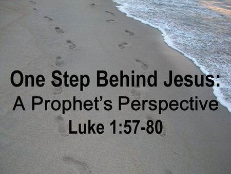 One Step Behind Jesus: A Prophet's Perspective Luke 1:57-80.