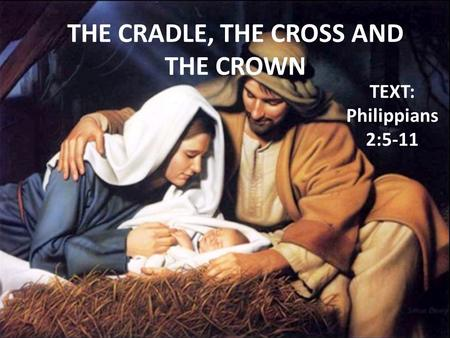 THE CRADLE, THE CROSS AND THE CROWN TEXT: Philippians 2:5-11.