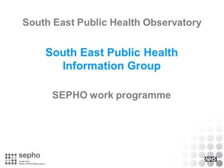 South East Public Health Observatory South East Public Health Information Group SEPHO work programme.