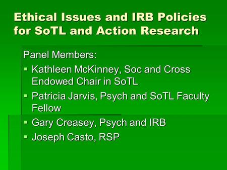 Ethical Issues and IRB Policies for SoTL and Action Research Panel Members:  Kathleen McKinney, Soc and Cross Endowed Chair in SoTL  Patricia Jarvis,