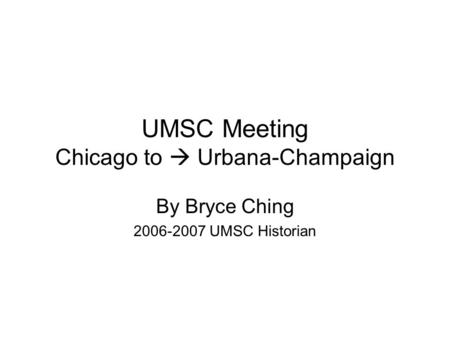 UMSC Meeting Chicago to  Urbana-Champaign By Bryce Ching 2006-2007 UMSC Historian.