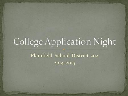 Plainfield School District 202 2014-2015. Timeline Application process Retaking the ACT Financial Aid / Scholarships Practical advice.