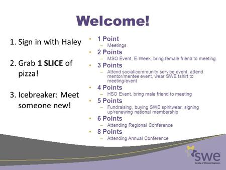 Welcome! 1 Point –Meetings 2 Points –MSO Event, E-Week, bring female friend to meeting 3 Points –Attend social/community service event, attend mentor/mentee.