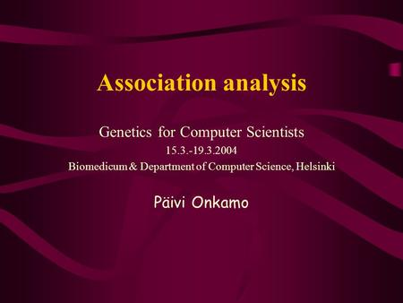 Association analysis Genetics for Computer Scientists 15.3.-19.3.2004 Biomedicum & Department of Computer Science, Helsinki Päivi Onkamo.