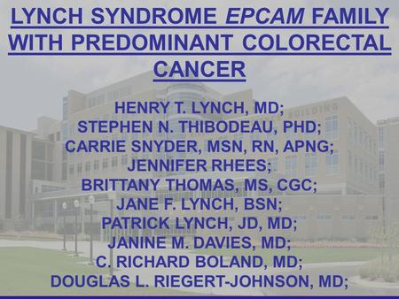 1 LYNCH SYNDROME EPCAM FAMILY WITH PREDOMINANT COLORECTAL CANCER HENRY T. LYNCH, MD; STEPHEN N. THIBODEAU, PHD; CARRIE SNYDER, MSN, RN, APNG; JENNIFER.