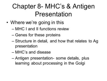 Chapter 8- MHC's & Antigen Presentation Where we're going in this –MHC I and II functions review –Genes for these proteins –Structure in detail, and how.