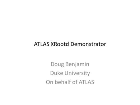 ATLAS XRootd Demonstrator Doug Benjamin Duke University On behalf of ATLAS.