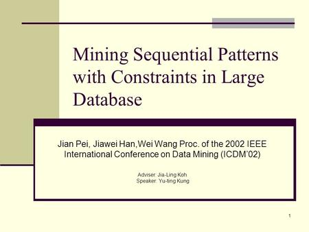 1 Mining Sequential Patterns with Constraints in Large Database Jian Pei, Jiawei Han,Wei Wang Proc. of the 2002 IEEE International Conference on Data Mining.