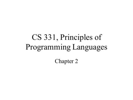 CS 331, Principles of Programming Languages Chapter 2.