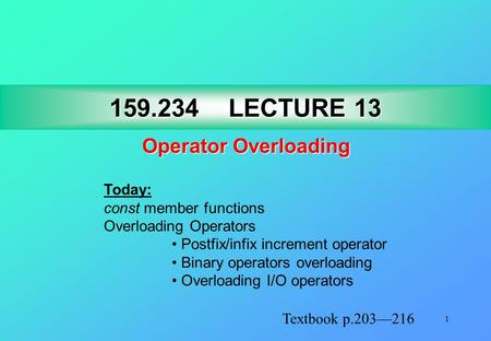 1 159.234LECTURE 13 159.234 LECTURE 13 Operator Overloading Textbook p.203—216 Today: const member functions Overloading Operators Postfix/infix increment.