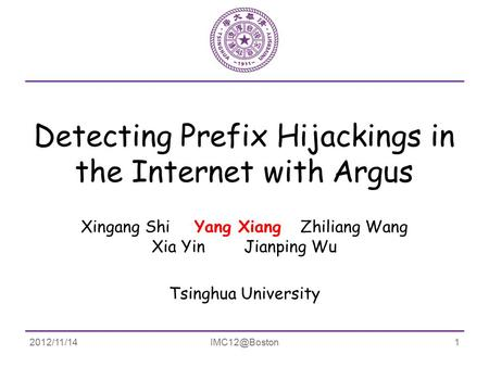 Detecting Prefix Hijackings in the Internet with Argus Xingang Shi Yang Xiang Zhiliang Wang Xia Yin Jianping Wu Tsinghua University.
