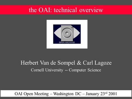 The OAI: technical overview OAI Open Meeting – Washington DC – January 23 rd 2001 Herbert Van de Sompel & Carl Lagoze Cornell University -- Computer Science.