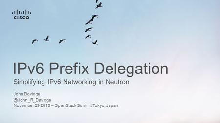 Simplifying IPv6 Networking in Neutron IPv6 Prefix Delegation John November 29 2015 – OpenStack Summit Tokyo, Japan.