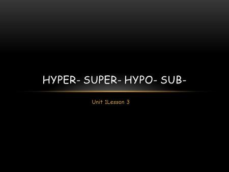 Unit 1Lesson 3 HYPER- SUPER- HYPO- SUB-. LATIN VS GREEK Words built on Greek bases tend to be scientific, medical and technical in meaning. Latin-based.