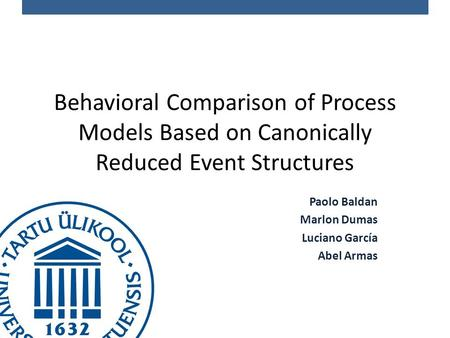 Behavioral Comparison of Process Models Based on Canonically Reduced Event Structures Paolo Baldan Marlon Dumas Luciano García Abel Armas.