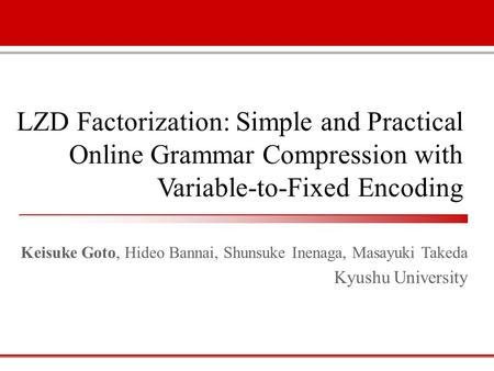 LZD Factorization: Simple and Practical Online Grammar Compression with Variable-to-Fixed Encoding Keisuke Goto, Hideo Bannai, Shunsuke Inenaga, Masayuki.